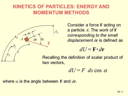 10 - 1 KINETICS OF PARTICLES: ENERGY AND MOMENTUM METHODS s2s2 A1A1 A2A2 A s1s1 s drdr F  ds Consider a force F acting on a particle A. The work of F.