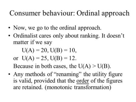 Consumer behaviour: Ordinal approach Now, we go to the ordinal approach. Ordinalist cares only about ranking. It doesn't matter if we say U(A) = 20, U(B)