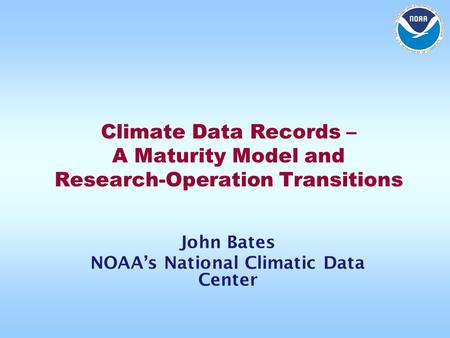 Climate Data Records – A Maturity Model and Research-Operation Transitions John Bates NOAA's National Climatic Data Center.