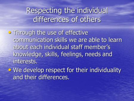 Respecting the individual differences of others Through the use of effective communication skills we are able to learn about each individual staff member's.