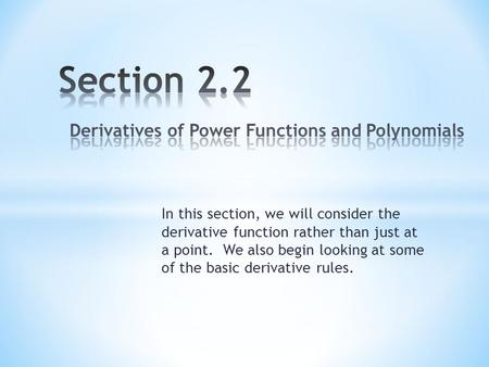 In this section, we will consider the derivative function rather than just at a point. We also begin looking at some of the basic derivative rules.