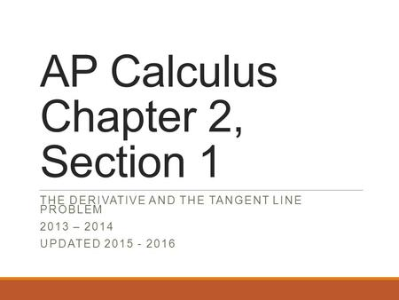 AP Calculus Chapter 2, Section 1 THE DERIVATIVE AND THE TANGENT LINE PROBLEM 2013 – 2014 UPDATED 2015 - 2016.