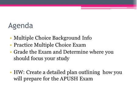 Agenda Multiple Choice Background Info Practice Multiple Choice Exam Grade the Exam and Determine where you should focus your study HW: Create a detailed.