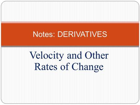 Velocity and Other Rates of Change Notes: DERIVATIVES.