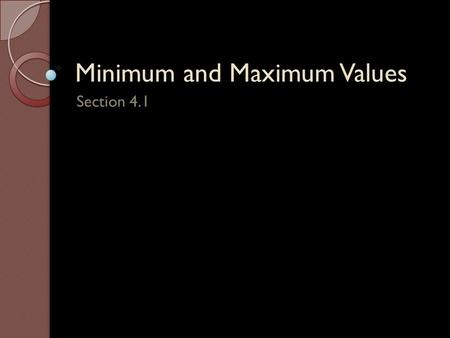 Minimum and Maximum Values Section 4.1 Definition of Extrema – Let be defined on a interval containing : i. is the minimum of on if ii. is the maximum.