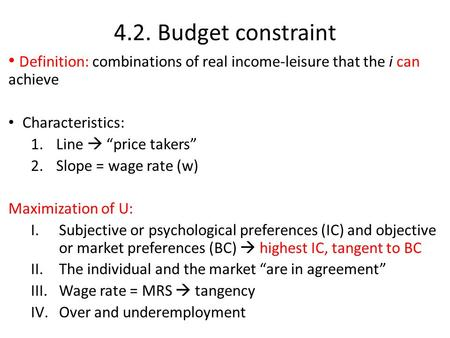 "4.2. Budget constraint Definition: combinations of real income-leisure that the i can achieve Characteristics: 1.Line  ""price takers"" 2.Slope = wage rate."