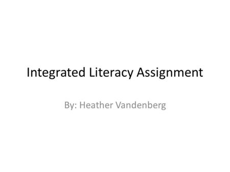 Integrated Literacy Assignment By: Heather Vandenberg.