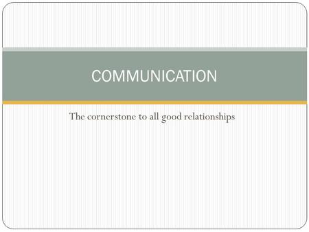The cornerstone to all good relationships COMMUNICATION.