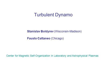 Turbulent Dynamo Stanislav Boldyrev (Wisconsin-Madison) Fausto Cattaneo (Chicago) Center for Magnetic Self-Organization in Laboratory and Astrophysical.