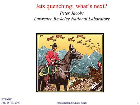ETD-HIC July 16-19, 2007 Jet quenching: what's next?1 Jets quenching: what's next? Peter Jacobs Lawrence Berkeley National Laboratory.