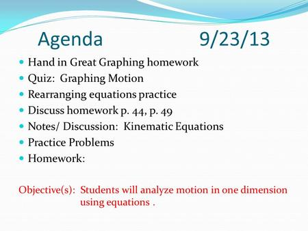 Agenda 9/23/13 Hand in Great Graphing homework Quiz: Graphing Motion Rearranging equations practice Discuss homework p. 44, p. 49 Notes/ Discussion: Kinematic.