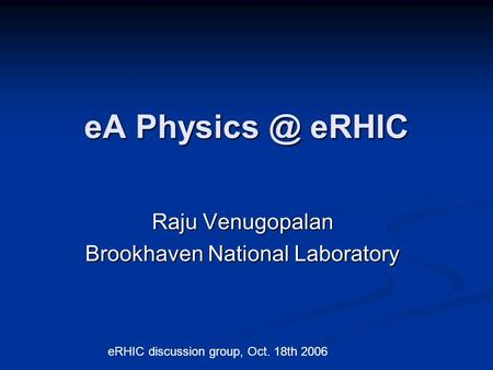 EA eRHIC Raju Venugopalan Brookhaven National Laboratory eRHIC discussion group, Oct. 18th 2006.