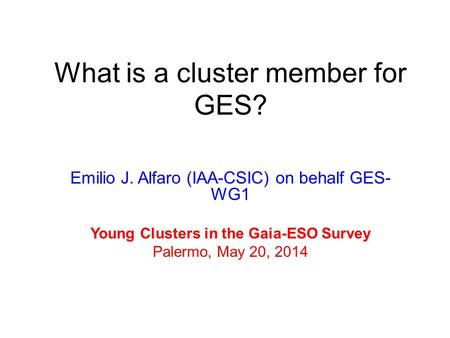 Emilio J. Alfaro (IAA-CSIC) on behalf GES- WG1 Young Clusters in the Gaia-ESO Survey Palermo, May 20, 2014 What is a cluster member for GES?