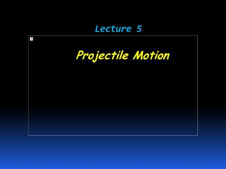 Lecture 5 Lecture 5 Projectile Motion.  Objects that are thrown or launched into the air and are subject to gravity are called projectiles.  Projectile.