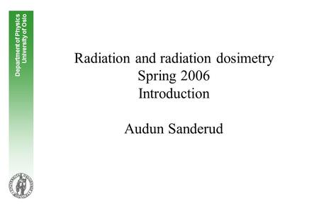 Radiation and radiation dosimetry Spring 2006 Introduction Audun Sanderud Department of Physics University of Oslo.