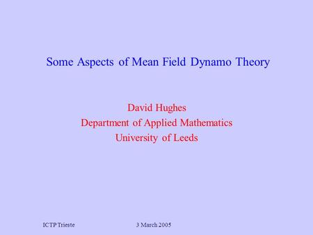 3 March 2005ICTP Trieste David Hughes Department of Applied Mathematics University of Leeds Some Aspects of Mean Field Dynamo Theory.