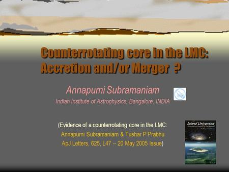 Counterrotating core in the LMC: Accretion and/or Merger ? Annapurni Subramaniam Indian Institute of Astrophysics, Bangalore, INDIA (Evidence of a counterrotating.