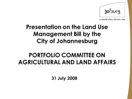 Presentation on the Land Use Management Bill by the City of Johannesburg PORTFOLIO COMMITTEE ON AGRICULTURAL AND LAND AFFAIRS 31 July 2008.