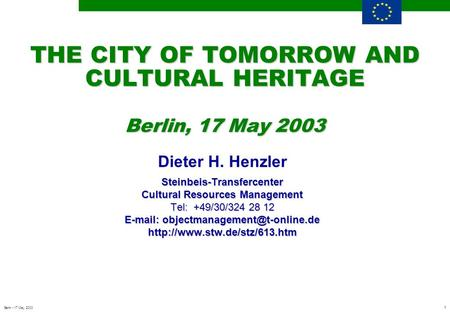 1 Berlin - 17 May 2003 THE CITY OF TOMORROW AND CULTURAL HERITAGE Berlin, 17 May 2003 Dieter H. HenzlerSteinbeis-Transfercenter Cultural Resources Management.
