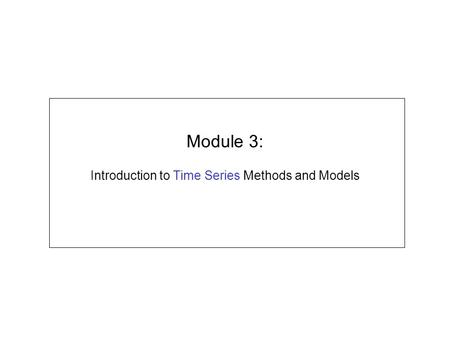 Module 3: Introduction to Time Series Methods and Models.