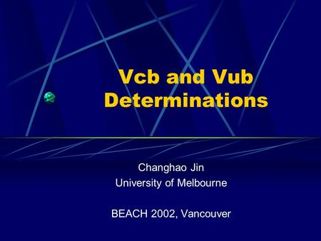 Vcb and Vub Determinations Changhao Jin University of Melbourne BEACH 2002, Vancouver.