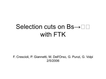 Selection cuts on Bs→ with FTK F. Crescioli, P. Giannetti, M. Dell'Orso, G. Punzi, G. Volpi 2/5/2006.