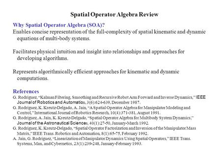 Spatial Operator Algebra Review Why Spatial Operator Algebra (SOA)? Enables concise representation of the full-complexity of spatial kinematic and dynamic.