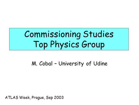 Commissioning Studies Top Physics Group M. Cobal – University of Udine ATLAS Week, Prague, Sep 2003.