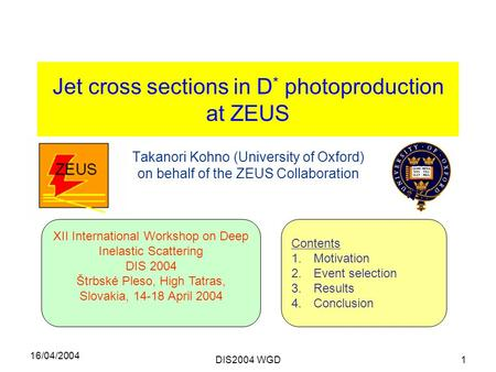 16/04/2004 DIS2004 WGD1 Jet cross sections in D * photoproduction at ZEUS Takanori Kohno (University of Oxford) on behalf of the ZEUS Collaboration XII.