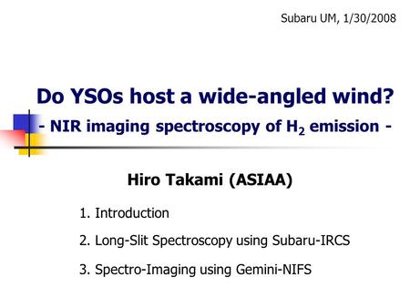 Do YSOs host a wide-angled wind? - NIR imaging spectroscopy of H 2 emission - 3. Spectro-Imaging using Gemini-NIFS Subaru UM, 1/30/2008 Hiro Takami (ASIAA)