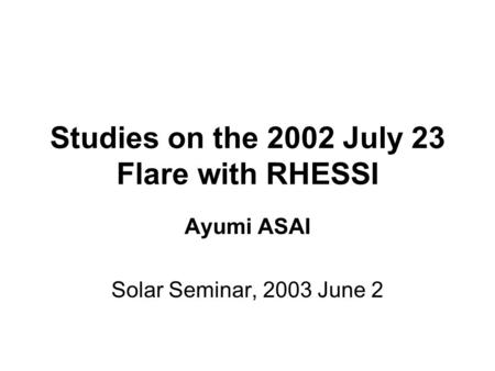 Studies on the 2002 July 23 Flare with RHESSI Ayumi ASAI Solar Seminar, 2003 June 2.