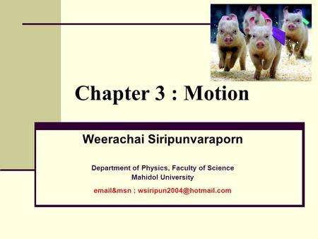 Chapter 3 : Motion Weerachai Siripunvaraporn Department of Physics, Faculty of Science Mahidol University  &msn :