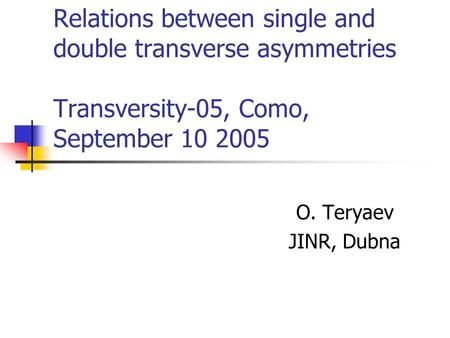 Relations between single and double transverse asymmetries Transversity-05, Como, September 10 2005 O. Teryaev JINR, Dubna.