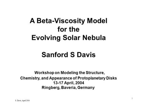 1 S. Davis, April 2004 A Beta-Viscosity Model for the Evolving Solar Nebula Sanford S Davis Workshop on Modeling the Structure, Chemistry, and Appearance.