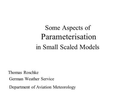 Some Aspects of Parameterisation in Small Scaled Models Thomas Roschke German Weather Service Department of Aviation Meteorology.