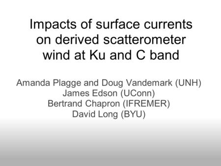Impacts of surface currents on derived scatterometer wind at Ku and C band Amanda Plagge and Doug Vandemark (UNH) James Edson (UConn) Bertrand Chapron.