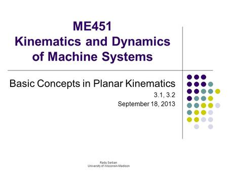 ME451 Kinematics and Dynamics of Machine Systems Basic Concepts in Planar Kinematics 3.1, 3.2 September 18, 2013 Radu Serban University of Wisconsin-Madison.