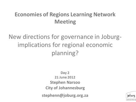 1 Economies of Regions Learning Network Meeting New directions for governance in Joburg- implications for regional economic planning? Day 2 21 June 2012.