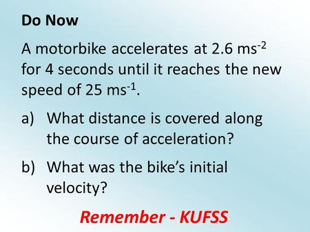 Do Now A motorbike accelerates at 2.6 ms -2 for 4 seconds until it reaches the new speed of 25 ms -1. a)What distance is covered along the course of acceleration?