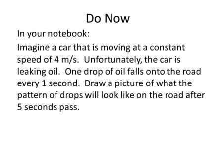 Do Now In your notebook: Imagine a car that is moving at a constant speed of 4 m/s. Unfortunately, the car is leaking oil. One drop of oil falls onto the.