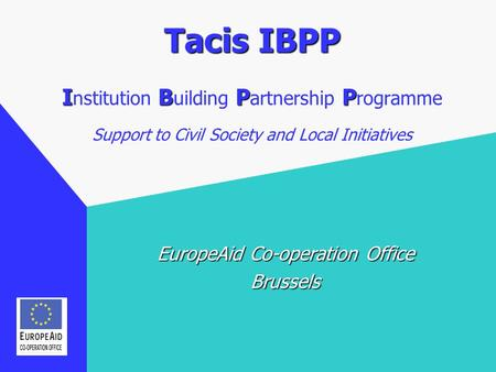 Tacis IBPP IBPP Tacis IBPP I nstitution B uilding P artnership P rogramme Support to Civil Society and Local Initiatives EuropeAid Co-operation Office.