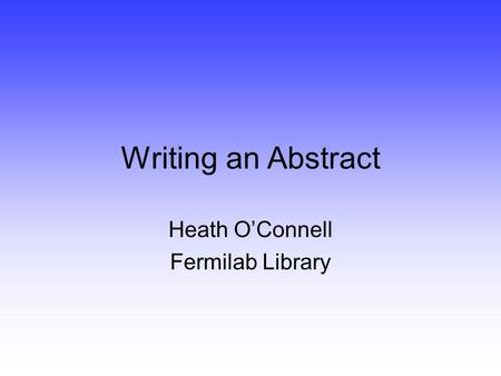 Writing an Abstract Heath O'Connell Fermilab Library.