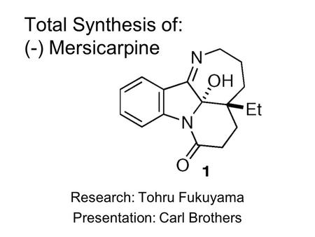 Total Synthesis of: (-) Mersicarpine Research: Tohru Fukuyama Presentation: Carl Brothers.