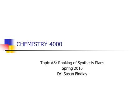 CHEMISTRY 4000 Topic #8: Ranking of Synthesis Plans Spring 2015 Dr. Susan Findlay.