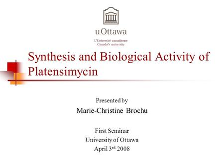 Synthesis and Biological Activity of Platensimycin Presented by Marie-Christine Brochu First Seminar University of Ottawa April 3 rd 2008.