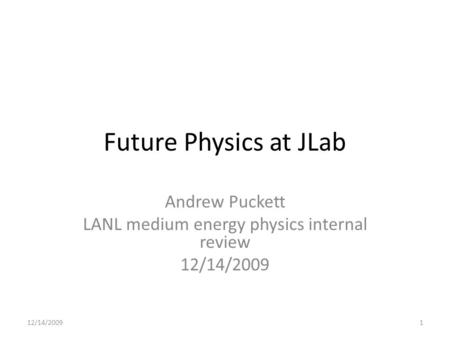 Future Physics at JLab Andrew Puckett LANL medium energy physics internal review 12/14/2009 1.
