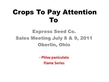 Crops To Pay Attention To Express Seed Co. Sales Meeting July 8 & 9, 2011 Oberlin, Ohio - Phlox paniculata Flame Series.