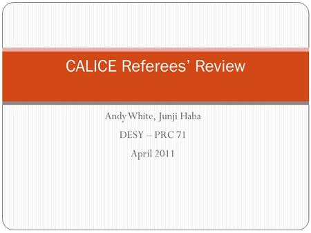 CALICE Referees' Review Andy White, Junji Haba DESY – PRC 71 April 2011.