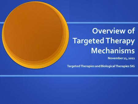 Overview of Targeted Therapy Mechanisms November 11, 2011 Targeted Therapies and Biological Therapies SIG.