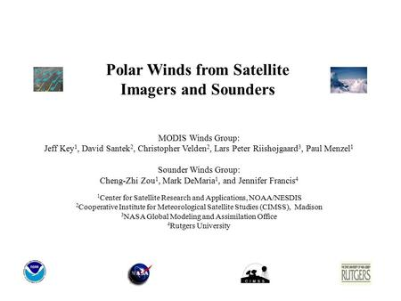 Polar Winds from Satellite Imagers and Sounders MODIS Winds Group: Jeff Key 1, David Santek 2, Christopher Velden 2, Lars Peter Riishojgaard 3, Paul Menzel.